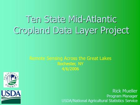 Ten State Mid-Atlantic Cropland Data Layer Project Rick Mueller Program Manager USDA/National Agricultural Statistics Service Remote Sensing Across the.