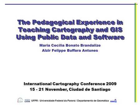 The Pedagogical Experience in Teaching Cartography and GIS Using Public Data and Software Maria Cecília Bonato Brandalize Alzir Felippe Buffara Antunes.