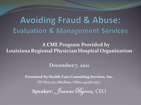 A CME Program Provided by Louisiana Regional Physician Hospital Organization December 7, 2011 Presented by Health Care Consulting Services, Inc. PO Box.