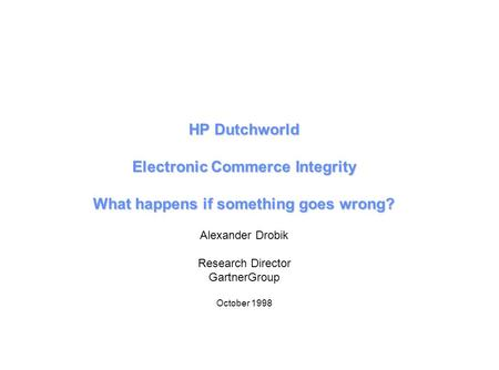 HP Dutchworld Electronic Commerce Integrity What happens if something goes wrong? Alexander Drobik Research Director GartnerGroup October 1998.