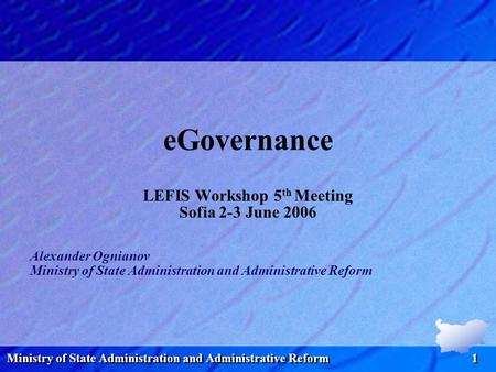 Ministry of State Administration and Administrative Reform 1 eGovernance LEFIS Workshop 5 th Meeting Sofia 2-3 June 2006 Alexander Ognianov Ministry of.