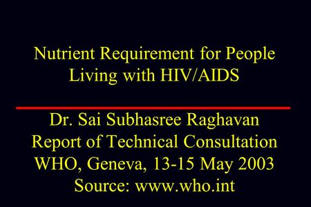 Nutrient Requirement for People Living with HIV/AIDS Dr. Sai Subhasree Raghavan Report of Technical Consultation WHO, Geneva, 13-15 May 2003 Source: www.who.int.