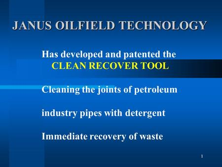 1 JANUS OILFIELD TECHNOLOGY JANUS OILFIELD TECHNOLOGY Has developed and patented the CLEAN RECOVER TOOL Cleaning the joints of petroleum industry pipes.