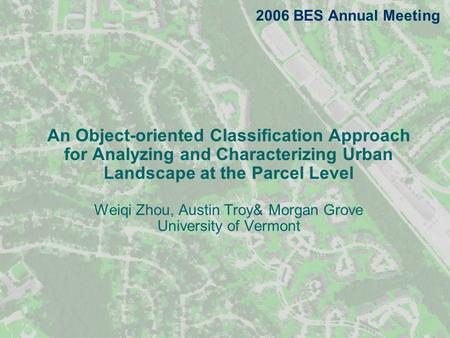 An Object-oriented Classification Approach for Analyzing and Characterizing Urban Landscape at the Parcel Level Weiqi Zhou, Austin Troy& Morgan Grove University.