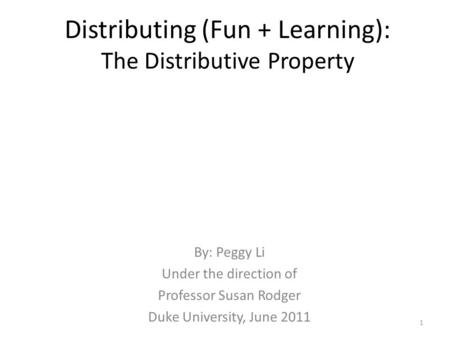 Distributing (Fun + Learning): The Distributive Property By: Peggy Li Under the direction of Professor Susan Rodger Duke University, June 2011 1.