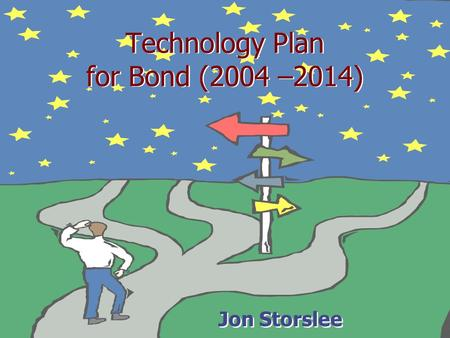 Technology Plan for Bond (2004 –2014) Jon Storslee.
