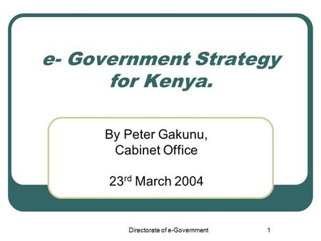 Directorate of e-Government1 e- Government Strategy for Kenya. By Peter Gakunu, Cabinet Office 23 rd March 2004.