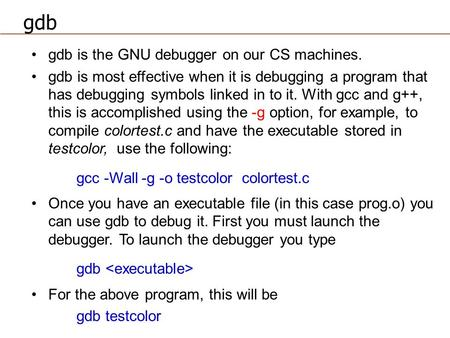Gdb is the GNU debugger on our CS machines. gdb is most effective when it is debugging a program that has debugging symbols linked in to it. With gcc and.