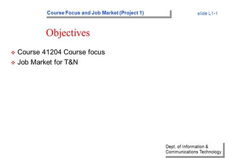 Dept. of Information & Communications Technology Course Focus and Job Market (Project 1) slide L1-1 Objectives v Course 41204 Course focus v Job Market.