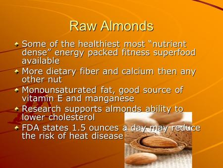 "Raw Almonds Some of the healthiest most ""nutrient dense"" energy packed fitness superfood available More dietary fiber and calcium then any other nut Monounsaturated."