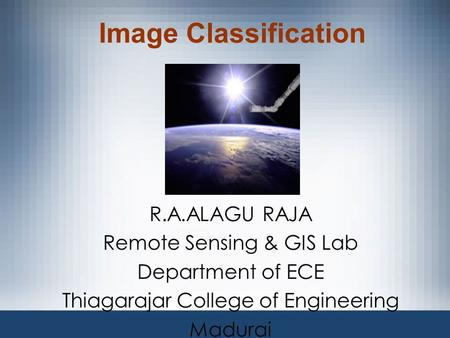 Image Classification R.A.ALAGU RAJA Remote Sensing & GIS Lab Department of ECE Thiagarajar College of Engineering Madurai.