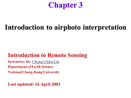 Chapter 3 Introduction to airphoto interpretation Introduction to Remote Sensing Instructor: Dr. Cheng-Chien LiuCheng-Chien Liu Department <strong>of</strong> Earth Science.