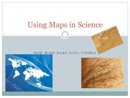HOW MAPS MAKE DATA VISIBLE Using Maps in Science.