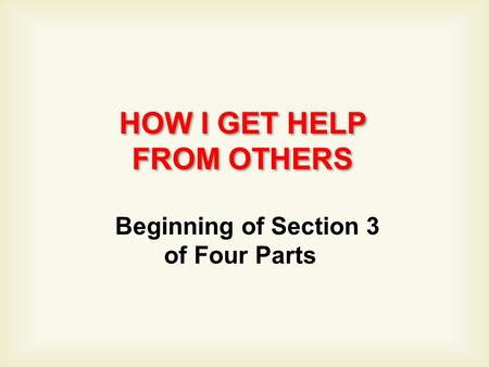 HOW I GET HELP FROM OTHERS HOW I GET HELP FROM OTHERS Beginning of Section 3 of Four Parts.