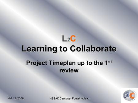6-7 / 3 /2006 INSEAD Campus - Fontainebleau LC Learning to Collaborate L 2 C Learning to Collaborate Project Timeplan up to the 1 st review.