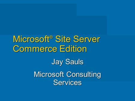 Microsoft ® Site Server Commerce Edition Jay Sauls Microsoft Consulting Services.
