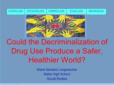 Could the Decriminalization of Drug Use Produce a Safer, Healthier World? Marie Sanders Longenecker Baker High School Social Studies, STIMULATEINVESTIGATEFORMULATEEVALUATERESOURCES.