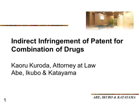 11 Indirect Infringement of Patent for Combination of Drugs Kaoru Kuroda, Attorney at Law Abe, Ikubo & Katayama ABE, IKUBO & KATAYAMA.