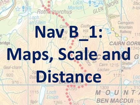 Nav B_1: Maps, Scale and Distance. Learning Intention: To familiarise you with the main features of an Ordnance Survey map.