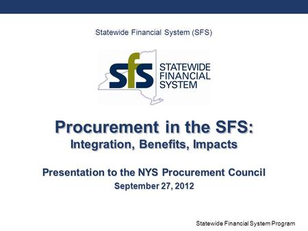 Statewide Financial System Program Procurement in the SFS: Integration, Benefits, Impacts Presentation to the NYS Procurement Council September 27, 2012.