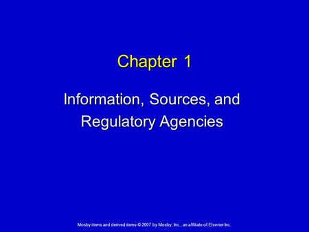 Mosby items and derived items © 2007 by Mosby, Inc., an affiliate of Elsevier Inc. Chapter 1 Information, Sources, and Regulatory Agencies.