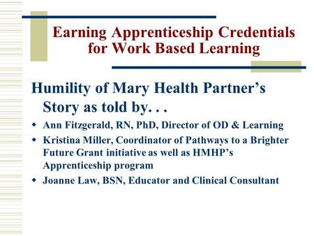 Earning Apprenticeship Credentials for Work Based Learning Humility of Mary Health Partner's Story as told by...  Ann Fitzgerald, RN, PhD, Director of.