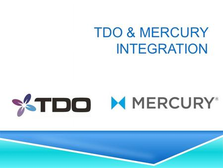 TDO & MERCURY INTEGRATION. OVERVIEW INTEGRATING TDO AND MERCURY  Sign up for an account with Mercury  Contact TDO Support for installation and a walk.