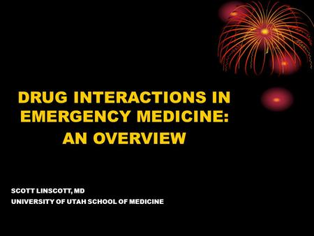 DRUG INTERACTIONS IN EMERGENCY MEDICINE: AN OVERVIEW SCOTT LINSCOTT, MD UNIVERSITY OF UTAH SCHOOL OF MEDICINE.
