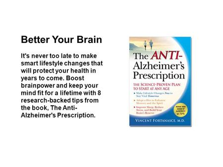 Better Your Brain It's never too late to make smart lifestyle changes that will protect your health in years to come. Boost brainpower and keep your mind.