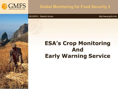 26/10/2011, Nairobi, Kenya Global Monitoring for Food Security 3 ESA's Crop Monitoring And Early Warning Service.