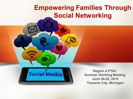 Empowering Families Through Social Networking Region 4 PTAC Summer Working Meeting June 24-25, 2015 Traverse City, Michigan.