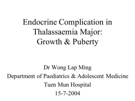 Endocrine Complication in Thalassaemia Major: Growth & Puberty Dr Wong Lap Ming Department of Paediatrics & Adolescent Medicine Tuen Mun Hospital 15-7-2004.