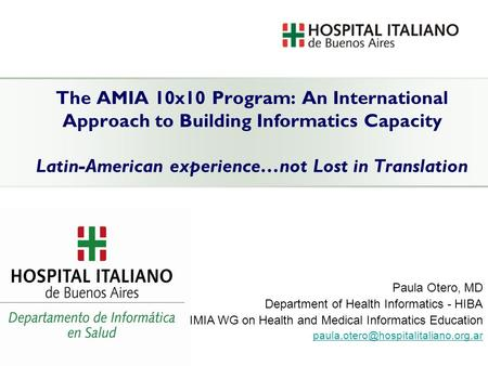The AMIA 10x10 Program: An International Approach to Building Informatics Capacity Latin-American experience…not Lost in Translation Paula Otero, MD Department.