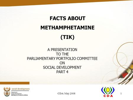 CDA: May 20081 A PRESENTATION TO THE PARLIAMENTARY PORTFOLIO COMMITTEE ON SOCIAL DEVELOPMENT PART 4 FACTS ABOUT METHAMPHETAMINE (TIK)