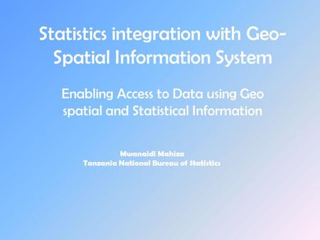 Statistics integration with Geo- Spatial Information System Enabling Access to Data using Geo spatial and Statistical Information Mwanaidi Mahiza Tanzania.