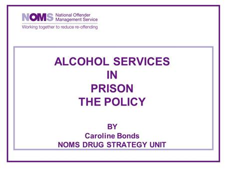 ALCOHOL SERVICES IN PRISON THE POLICY BY Caroline Bonds NOMS DRUG STRATEGY UNIT.