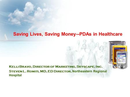 Saving Lives, Saving Money--PDAs in Healthcare Kelli Bravo, Director of Marketing, Skyscape, Inc. Steven L. Romiti, MD, ED Director, Northeastern Regional.