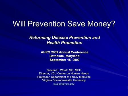 Will Prevention Save Money? Steven H. Woolf, MD, MPH Director, VCU Center on Human Needs Professor, Department of Family Medicine Virginia Commonwealth.