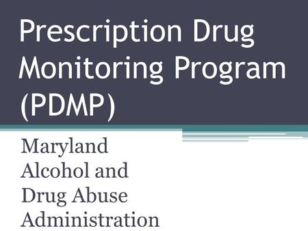Prescription Drug Monitoring Program (PDMP) Maryland Alcohol and Drug Abuse Administration.