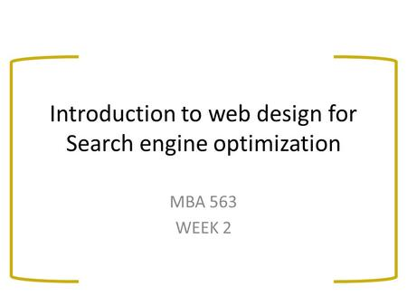 Introduction to web design for Search engine optimization MBA 563 WEEK 2.