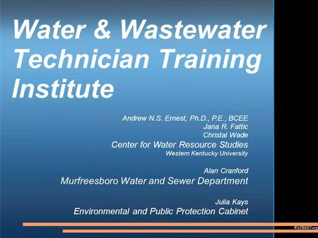 WATERKY.org Water & Wastewater Technician Training Institute Andrew N.S. Ernest, Ph.D., P.E., BCEE Jana R. Fattic Christal Wade Center for Water Resource.