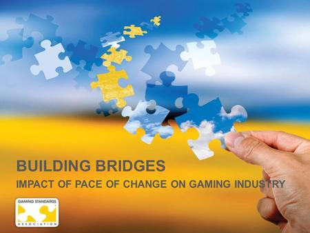 BUILDING BRIDGES IMPACT OF PACE OF CHANGE ON GAMING INDUSTRY.