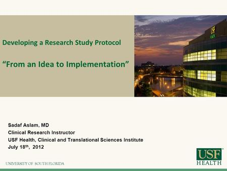 "Developing a Research Study <strong>Protocol</strong> ""From an Idea to Implementation"" Sadaf Aslam, MD Clinical Research Instructor USF Health, Clinical and Translational."