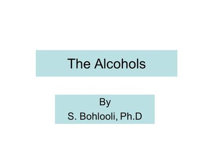 The Alcohols By S. Bohlooli, Ph.D. History The alcohol had important place in humankind for at least 8000 years The diluted alcoholic beverages were preferred.