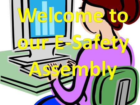 E - Safety How e-safe are you? Isn't the internet amazing? It allows you to see more, learn more and have lots of fun.