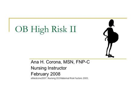 OB High Risk II Ana H. Corona, MSN, FNP-C Nursing Instructor February 2008 eMedicine2007, Nursing 353 Maternal Risk Factors 2005;