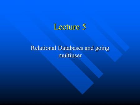 Lecture 5 Relational Databases and going multiuser.