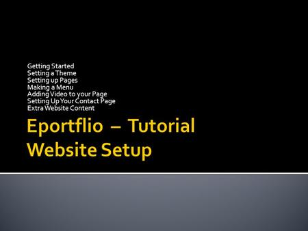 Getting Started Setting a Theme Setting up Pages Making a Menu Adding Video to your Page Setting Up Your Contact Page Extra Website Content.