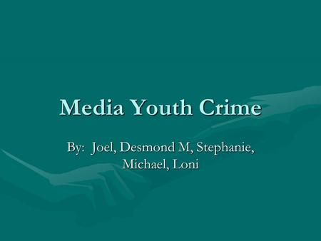 Media Youth Crime By: Joel, Desmond M, Stephanie, Michael, Loni.