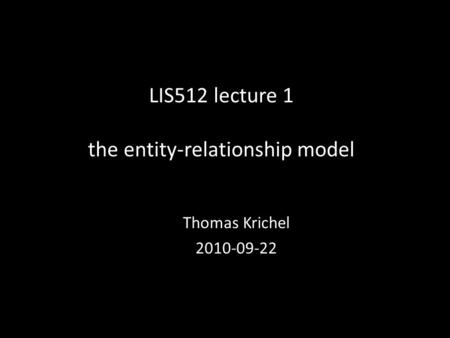 LIS512 lecture 1 the entity-relationship model Thomas Krichel 2010-09-22.